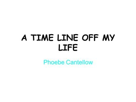 A TIME LINE OFF MY LIFE Phoebe Cantellow. 1999 I WAS BORN on the 23 rd April. So it was my first Christmas An eclipse appeared.