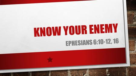 "KNOW YOUR ENEMY EPHESIANS 6:10-12, 16. I JOHN 5:19 ""…THE WHOLE WORLD IS UNDER THE CONTROL OF THE EVIL ONE."""