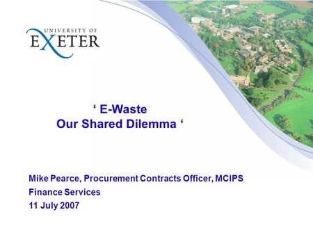 ' E-Waste Our Shared Dilemma ' Mike Pearce, Procurement Contracts Officer, MCIPS Finance Services 11 July 2007.