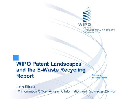 WIPO Patent Landscapes and the E-Waste Recycling Report Geneva 11 May 2015 Irene Kitsara IP Information Officer, Access to Information and Knowledge Division.