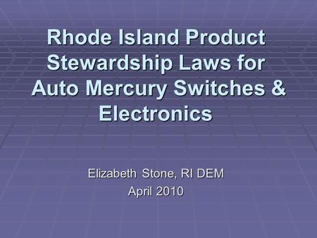Rhode Island Product Stewardship Laws for Auto Mercury Switches & Electronics Elizabeth Stone, RI DEM April 2010.