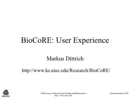 NIH Resource for Biomolecular Modeling and Bioinformatics  Beckman Institute, UIUC BioCoRE: User Experience Markus Dittrich