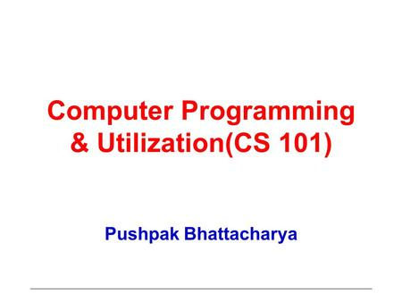 Computer Programming & Utilization(CS 101) Pushpak Bhattacharya.