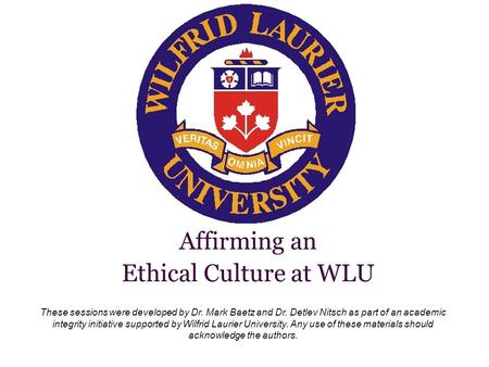 These sessions were developed by Dr. Mark Baetz and Dr. Detlev Nitsch as part of an academic integrity initiative supported by Wilfrid Laurier University.