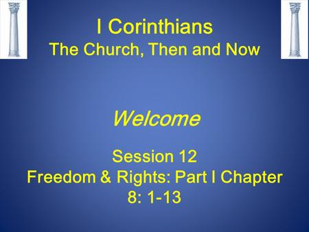 I Corinthians The Church, Then and Now Welcome Session 12 Freedom & Rights: Part I Chapter 8: 1-13.