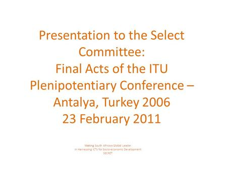 Presentation to the Select Committee: Final Acts of the ITU Plenipotentiary Conference – Antalya, Turkey 2006 23 February 2011 Making South Africa a Global.
