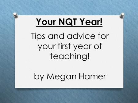 Your NQT Year! Tips and advice for your first year of teaching! by Megan Hamer.