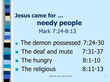 2004-2015 John (Jack) W Rendel 1 Jesus came for … needy people Mark 7:24-8:13 The demon possessed 7:24-30 n The deaf and mute 7:31-37 n The hungry 8:1-10.