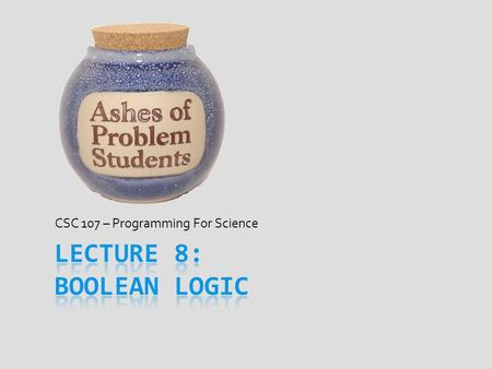 CSC 107 – Programming For Science. George Boole  Mathematician from English middle-class  Lived from 1815 – 1864  Started work at age 16 as a teaching.