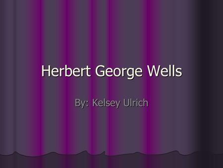 Herbert George Wells By: Kelsey Ulrich. Herbert George Wells Herbert George Wells (1866-1946) Herbert George Wells was born <strong>in</strong> the village of Bromley,