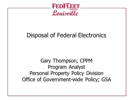 Disposal of Federal Electronics Gary Thompson, CPPM Program Analyst Personal Property Policy Division Office of Government-wide Policy; GSA.