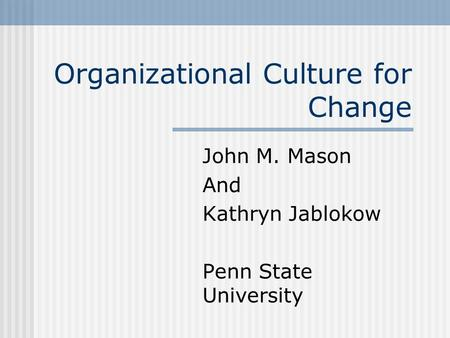 Organizational Culture for Change John M. Mason And Kathryn Jablokow Penn State University.