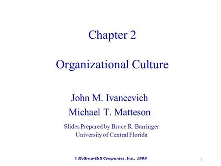 © McGraw-Hill Companies, Inc., 1999 1 Chapter 2 Organizational Culture John M. Ivancevich Michael T. Matteson Slides Prepared by Bruce R. Barringer University.