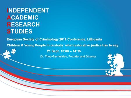 INDEPENDENT ACADEMIC RESEARCH STUDIES European Society of Criminology 2011 Conference, Lithuania Children & Young People in custody: what restorative justice.
