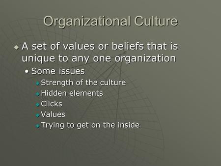 Organizational Culture  A set of values or beliefs that is unique to any one organization Some issuesSome issues  Strength of the culture  Hidden elements.