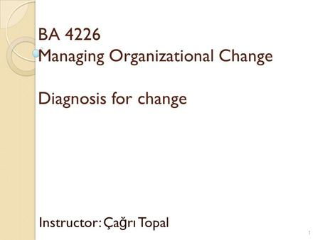 BA 4226 Managing Organizational Change Diagnosis for change Instructor: Ça ğ rı Topal 1.