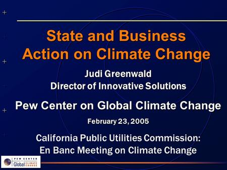++++++++++++++ ++++++++++++++ State and Business Action on Climate Change Judi Greenwald Director of Innovative Solutions Pew Center on Global Climate.