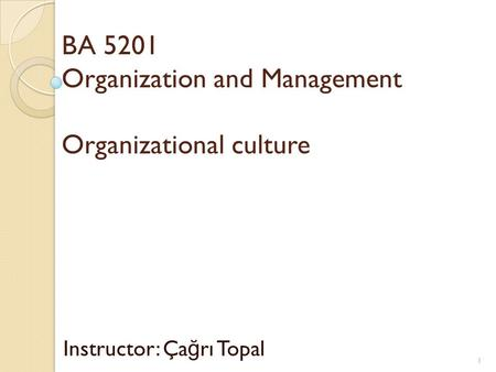 BA 5201 Organization and Management Organizational culture Instructor: Ça ğ rı Topal 1.