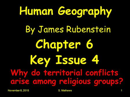 November 8, 2015S. Mathews1 Human Geography By James Rubenstein Chapter 6 Key Issue 4 Why do territorial conflicts arise among religious groups?