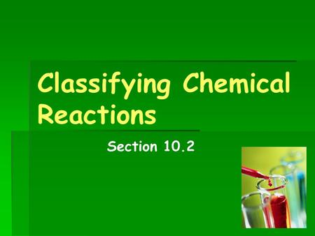 Classifying Chemical Reactions Section 10.2. Objectives  Classify chemical reactions  Identify the characteristics of different classes of chemical.