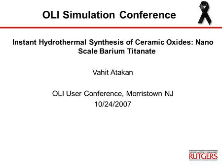 OLI Simulation Conference Instant Hydrothermal Synthesis of Ceramic Oxides: Nano Scale Barium Titanate Vahit Atakan OLI User Conference, Morristown NJ.