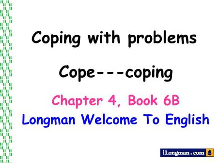 Coping with problems Chapter 4, Book 6B Longman Welcome To English Cope---coping.