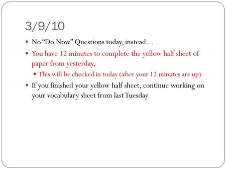 "3/9/10 No ""Do Now"" Questions today, instead… You have 12 minutes to complete the yellow half sheet of paper from yesterday, This will be checked in today."