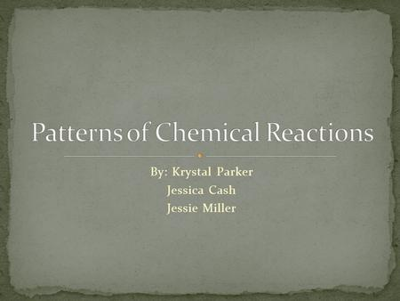 By: Krystal Parker Jessica Cash Jessie Miller. Chemical reaction: the make or break of bonds between atoms Although the number of atoms stay the same,