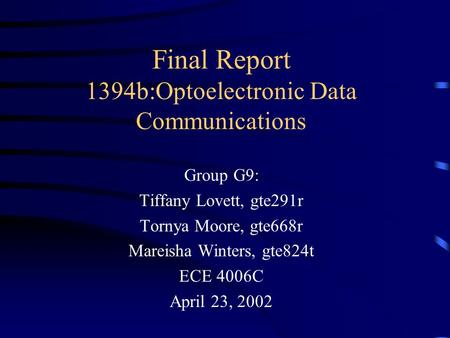 Final Report 1394b:Optoelectronic Data Communications Group G9: Tiffany Lovett, gte291r Tornya Moore, gte668r Mareisha Winters, gte824t ECE 4006C April.