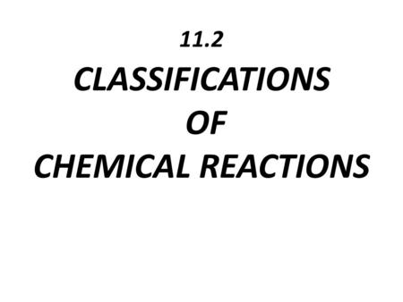 11.2 CLASSIFICATIONS OF CHEMICAL REACTIONS. Why do we classify things?