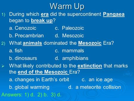 Warm Up 1) 1) During which era did the supercontinent Pangaea began to break up? a.Cenozoicc. Paleozoic b.Precambriand. Mesozoic 2) 2) What animals dominated.