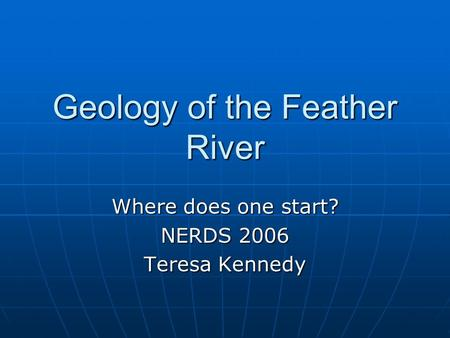 Geology of the Feather River Where does one start? NERDS 2006 Teresa Kennedy.
