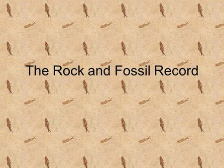 The Rock and Fossil Record. Uniformitarianism - proposed by James Hutton - states that Earths landscape is constantly changing due to the same geologic.