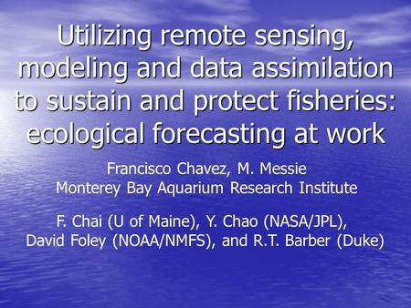 Utilizing remote sensing, modeling and data assimilation to sustain and protect fisheries: ecological forecasting at work Francisco Chavez, M. Messie Monterey.