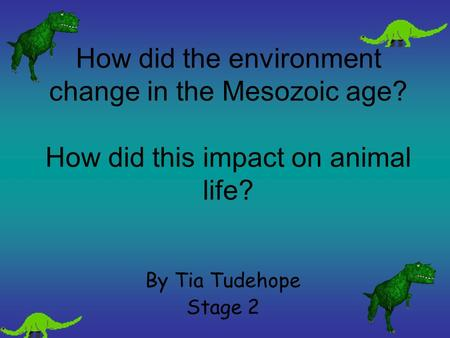 How did the environment change in the Mesozoic age? How did this impact on animal life? By Tia Tudehope Stage 2.