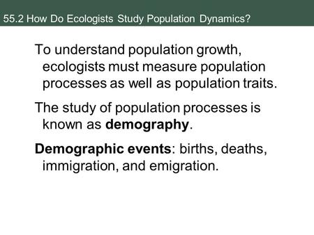 55.2 How Do Ecologists Study Population Dynamics? To understand population growth, ecologists must measure population processes as well as population traits.