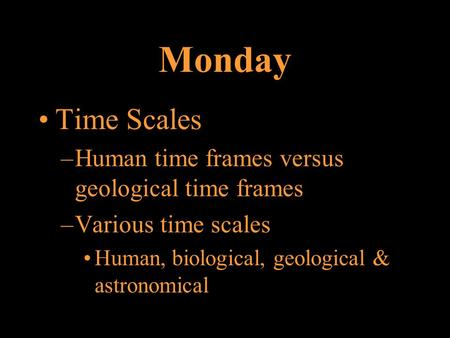 Monday Time Scales –Human time frames versus geological time frames –Various time scales Human, biological, geological & astronomical.