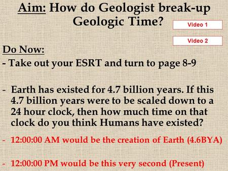 Aim: How do Geologist break-up Geologic Time? Do Now: - Take out your ESRT and turn to page 8-9 - Earth has existed for 4.7 billion years. If this 4.7.