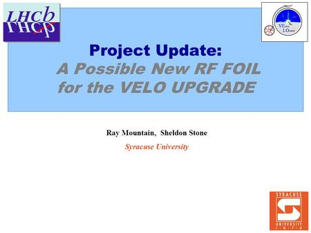 Project Update: A Possible New RF FOIL for the VELO UPGRADE Ray Mountain, Sheldon Stone Syracuse University.