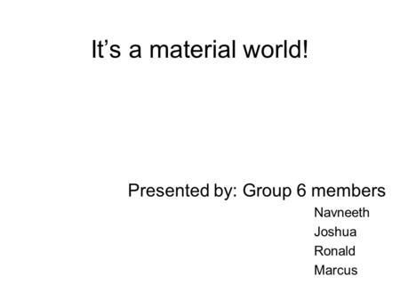 It's a material world! Presented by: Group 6 members Navneeth Joshua Ronald Marcus.