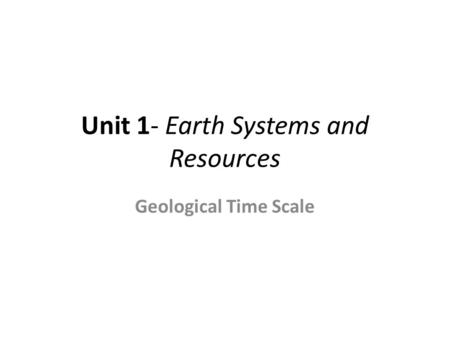 Unit 1- Earth Systems and Resources Geological Time Scale.