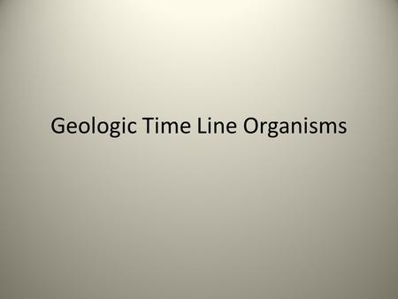 Geologic Time Line Organisms. Precambrian Time Before 570 mybp Bacteria Algae Worms?