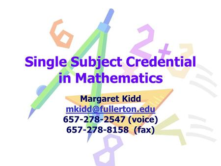Single Subject Credential in Mathematics Margaret Kidd 657-278-2547 (voice) 657-278-8158 (fax)