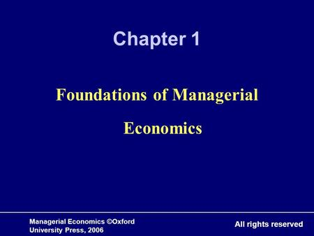 Managerial Economics ©Oxford University Press, 2006 All rights reserved Chapter 1 Foundations of Managerial Economics.