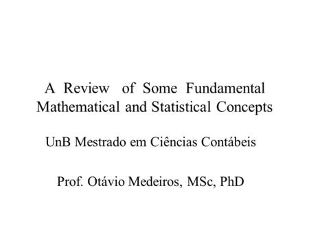 A Review of Some Fundamental Mathematical and Statistical Concepts UnB Mestrado em Ciências Contábeis Prof. Otávio Medeiros, MSc, PhD.