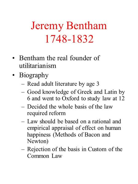 Jeremy Bentham 1748-1832 Bentham the real founder of utilitarianism Biography –Read adult literature by age 3 –Good knowledge of Greek and Latin by 6 and.