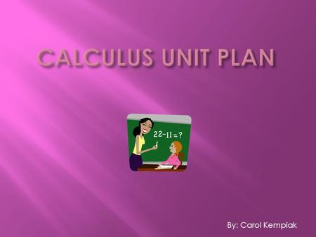 By: Carol Kempiak. This unit is geared toward the students exploring the relationship between economics and calculus. They will figure out, on their own,