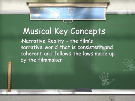 Musical Key Concepts Narrative Reality - the film's narrative world that is consistent and coherent and follows the laws made up by the filmmaker.