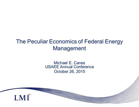 The Peculiar Economics of Federal Energy Management Michael E. Canes USAEE Annual Conference October 26, 2015.