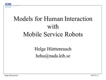 Models for Human Interaction with Mobile Service Robots Helge Hütttenrauch Helge Hüttenrauch1999-02-12.